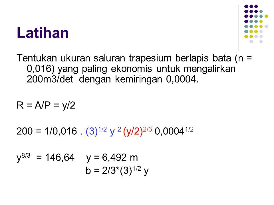 Latihan Tentukan ukuran saluran trapesium berlapis bata (n = 0,016) yang paling ekonomis untuk mengalirkan 200m3/det dengan kemiringan 0,0004.