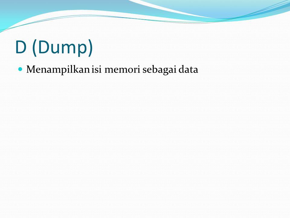 D (Dump) Menampilkan isi memori sebagai data