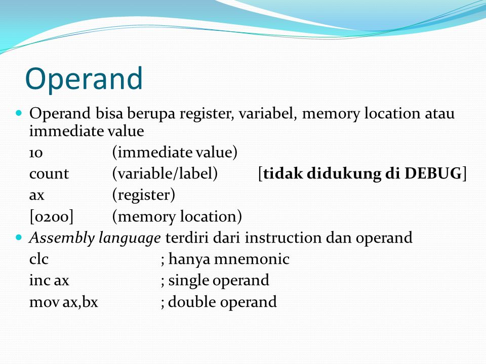 Operand Operand bisa berupa register, variabel, memory location atau immediate value. 10 (immediate value)