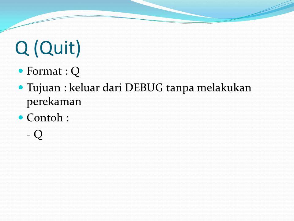Q (Quit) Format : Q Tujuan : keluar dari DEBUG tanpa melakukan perekaman Contoh : - Q