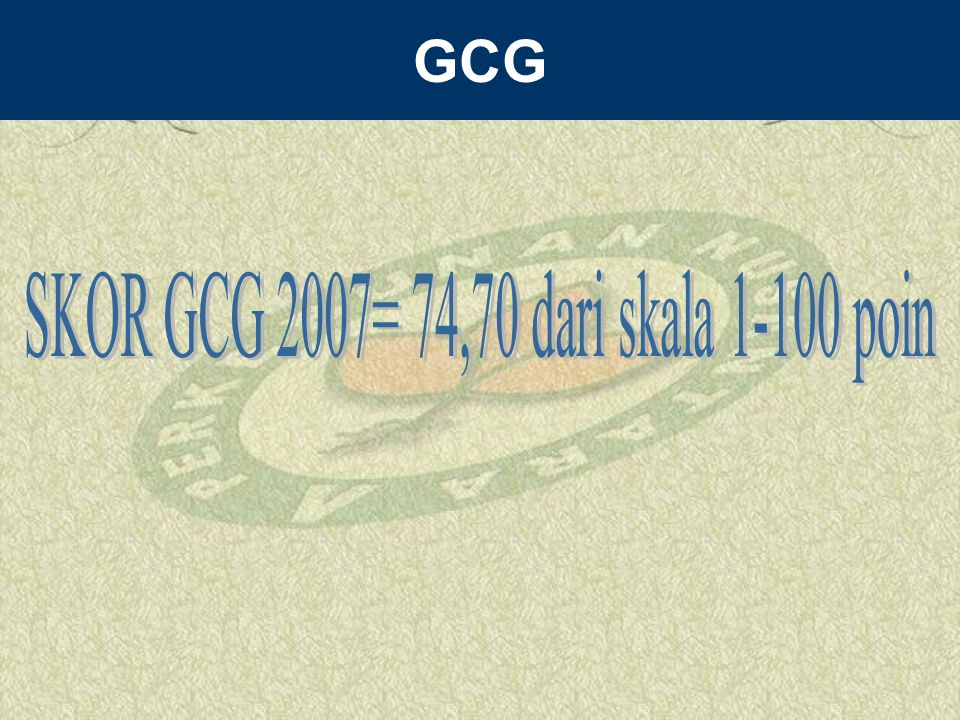 SKOR GCG 2007= 74,70 dari skala 1-100 poin