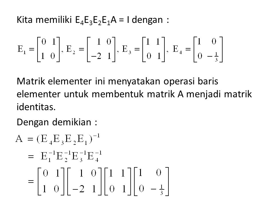 Kita memiliki E4E3E2E1A = I dengan : Matrik elementer ini menyatakan operasi baris elementer untuk membentuk matrik A menjadi matrik identitas.