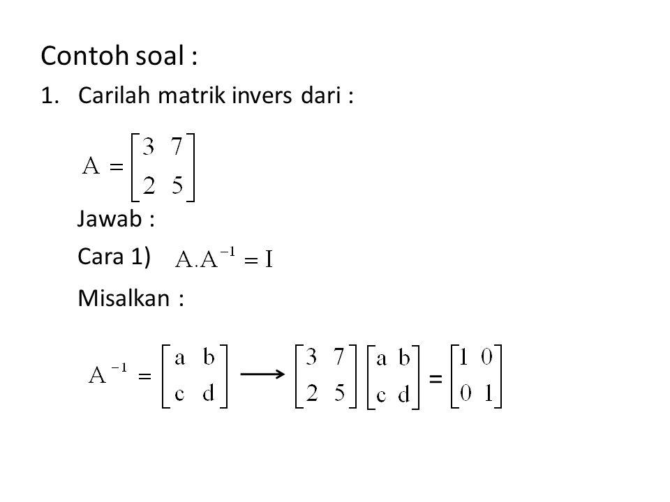 Contoh soal : = Carilah matrik invers dari : Jawab : Cara 1)