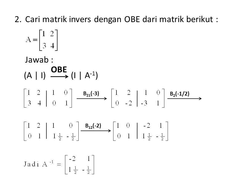 Cari matrik invers dengan OBE dari matrik berikut :