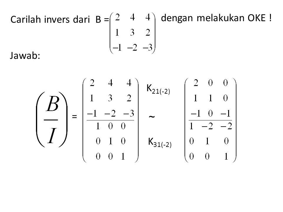 Carilah invers dari B = dengan melakukan OKE ! Jawab: = K21(-2) K31(-2) ~