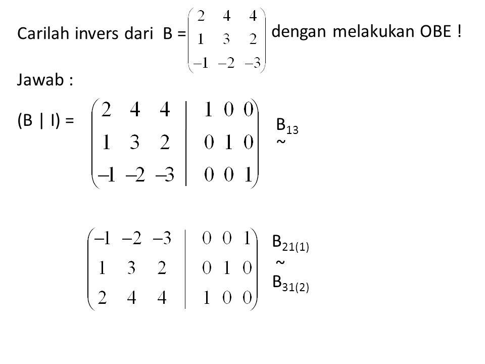 Carilah invers dari B = dengan melakukan OBE ! Jawab : (B | I) = B13 ~ B21(1) B31(2) ~