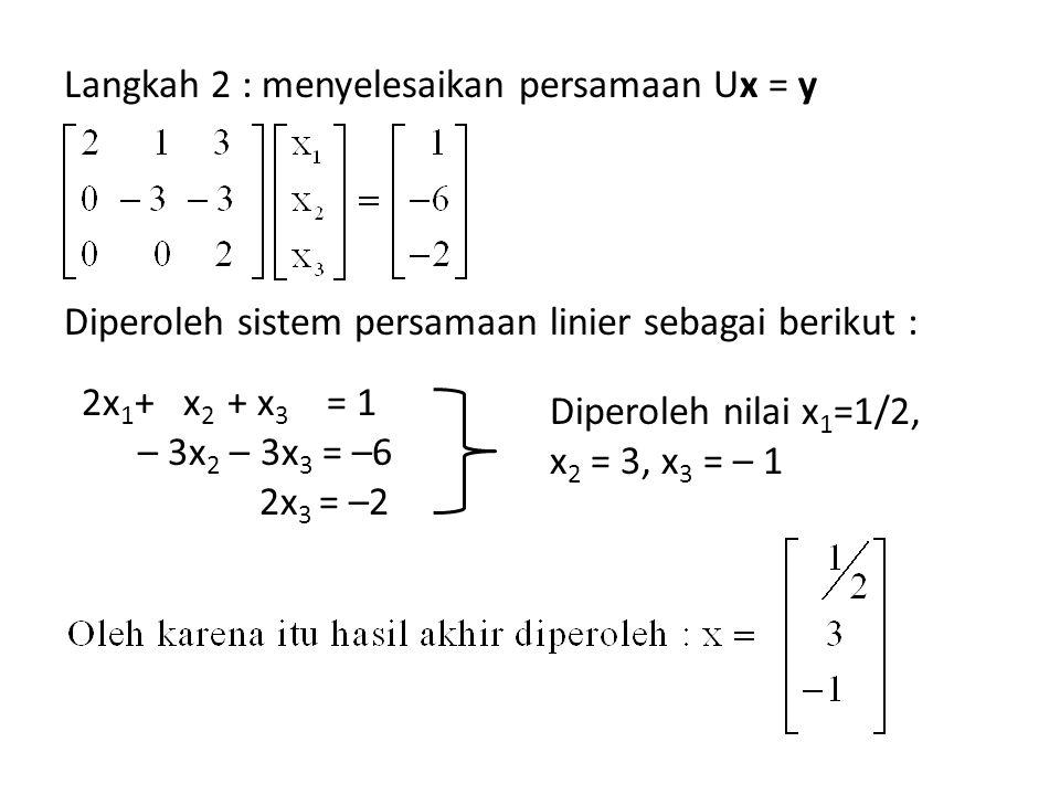 Langkah 2 : menyelesaikan persamaan Ux = y Diperoleh sistem persamaan linier sebagai berikut :