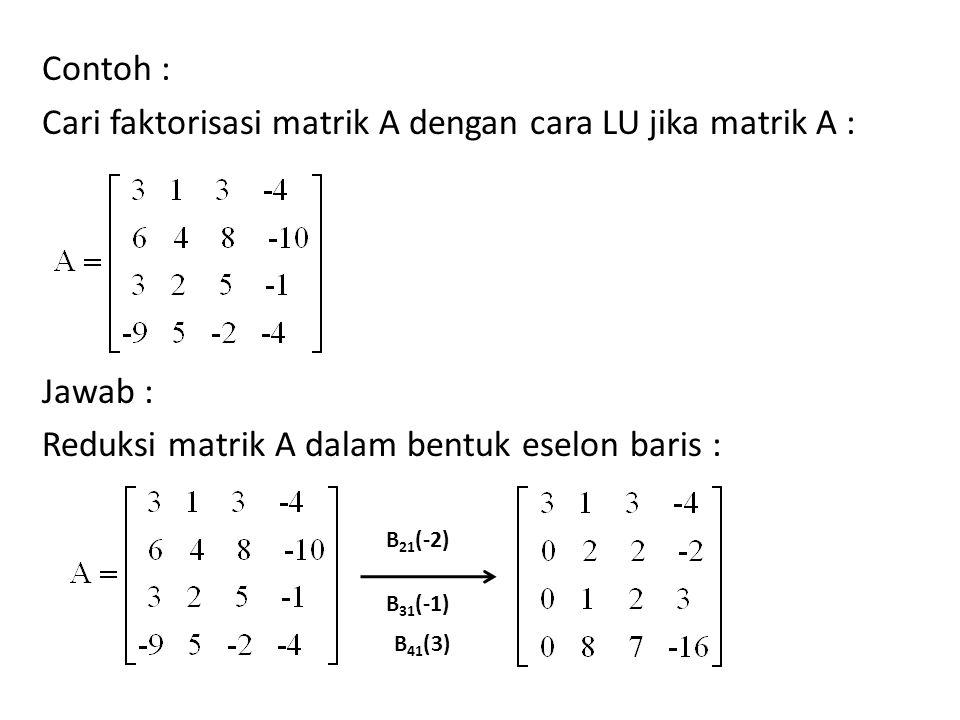 Contoh : Cari faktorisasi matrik A dengan cara LU jika matrik A : Jawab : Reduksi matrik A dalam bentuk eselon baris :