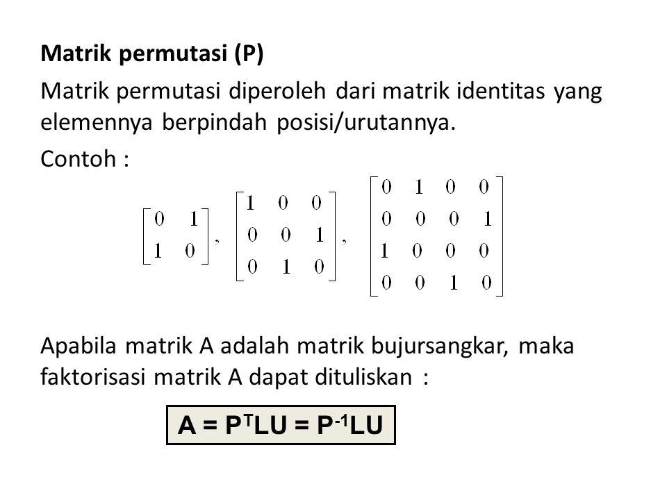 Matrik permutasi (P) Matrik permutasi diperoleh dari matrik identitas yang elemennya berpindah posisi/urutannya. Contoh : Apabila matrik A adalah matrik bujursangkar, maka faktorisasi matrik A dapat dituliskan :
