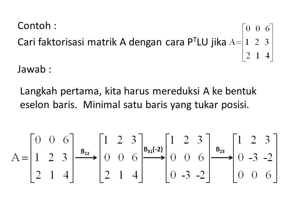 Contoh : Cari faktorisasi matrik A dengan cara PTLU jika