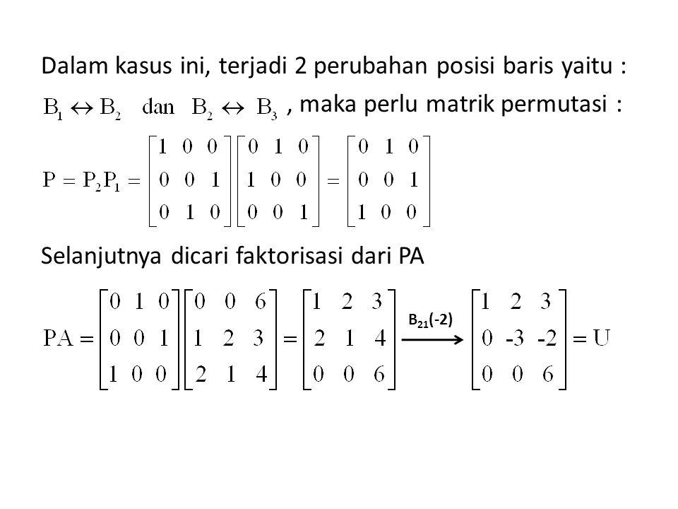 Dalam kasus ini, terjadi 2 perubahan posisi baris yaitu : , maka perlu matrik permutasi : Selanjutnya dicari faktorisasi dari PA