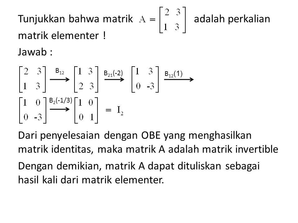 Tunjukkan bahwa matrik adalah perkalian matrik elementer