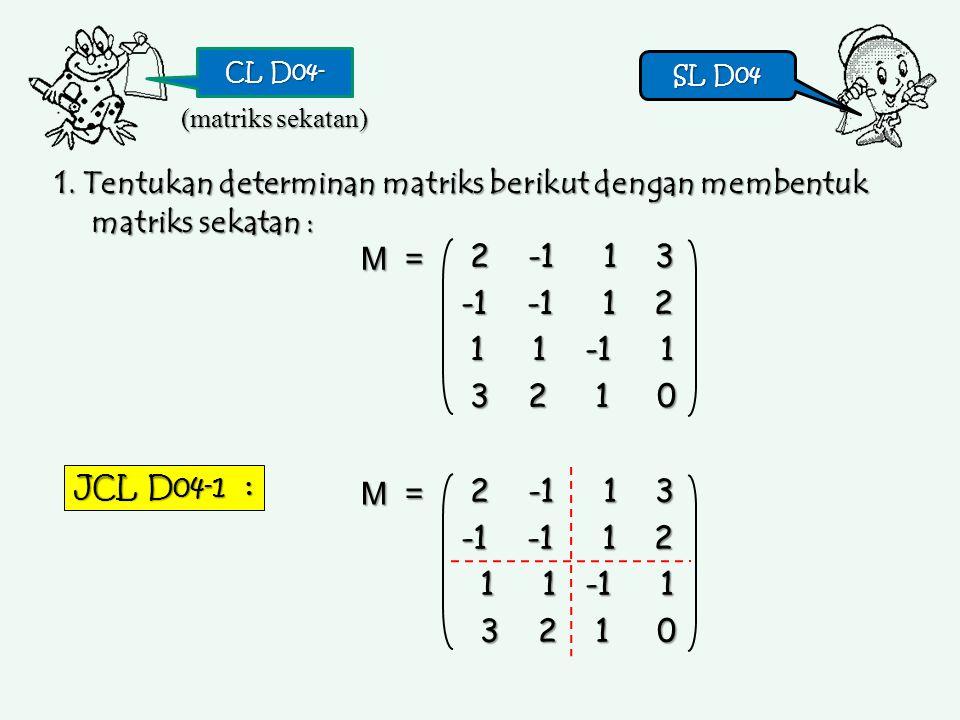 CL D04- SL D04. (matriks sekatan) 1. Tentukan determinan matriks berikut dengan membentuk matriks sekatan :