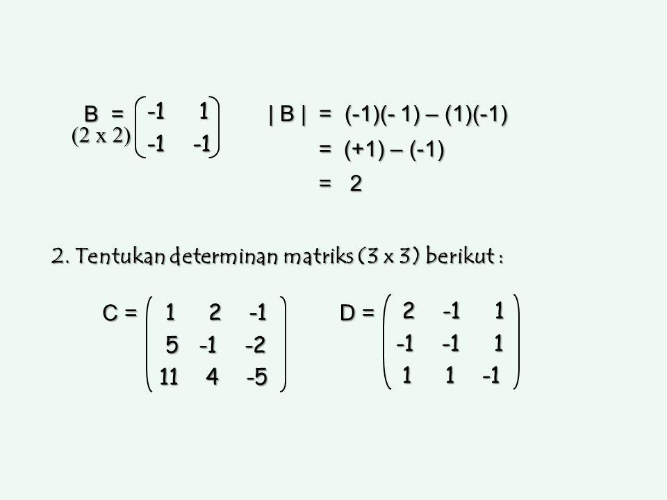 B = -1 1. -1 -1. | B | = (-1)(- 1) – (1)(-1) = (+1) – (-1) = 2. (2 x 2) 2. Tentukan determinan matriks (3 x 3) berikut :