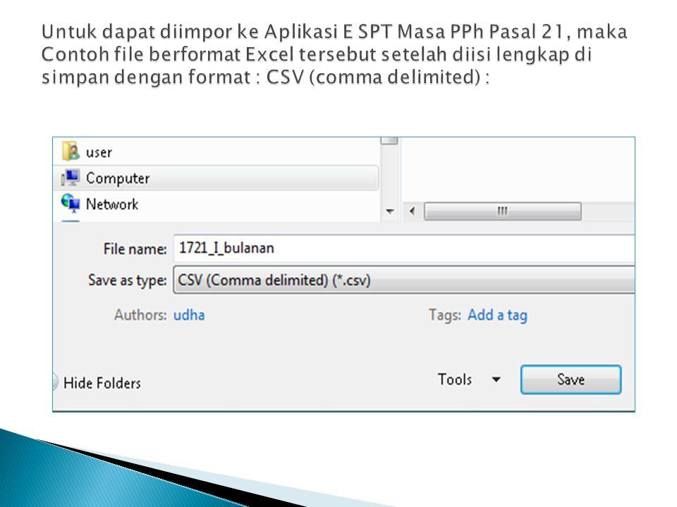 Untuk dapat diimpor ke Aplikasi E SPT Masa PPh Pasal 21, maka Contoh file berformat Excel tersebut setelah diisi lengkap di simpan dengan format : CSV (comma delimited) :