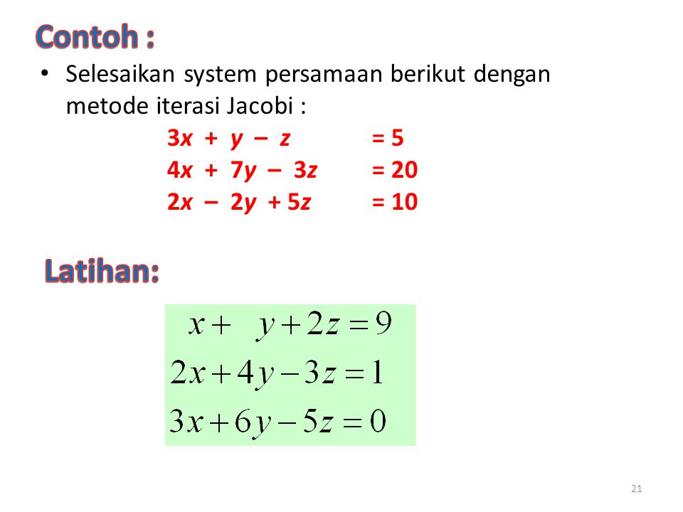 Contoh : Selesaikan system persamaan berikut dengan metode iterasi Jacobi : 3x + y – z = 5. 4x + 7y – 3z = 20.