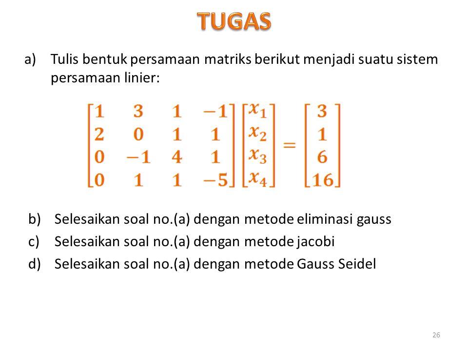 TUGAS Tulis bentuk persamaan matriks berikut menjadi suatu sistem persamaan linier: Selesaikan soal no.(a) dengan metode eliminasi gauss.