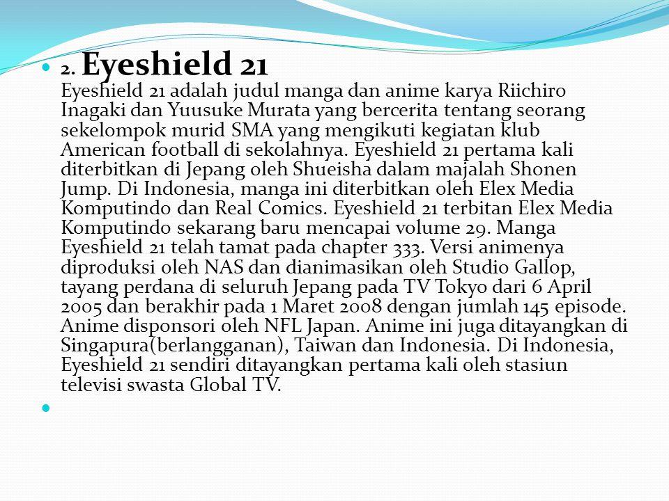 2. Eyeshield 21 Eyeshield 21 adalah judul manga dan anime karya Riichiro Inagaki dan Yuusuke Murata yang bercerita tentang seorang sekelompok murid SMA yang mengikuti kegiatan klub American football di sekolahnya.