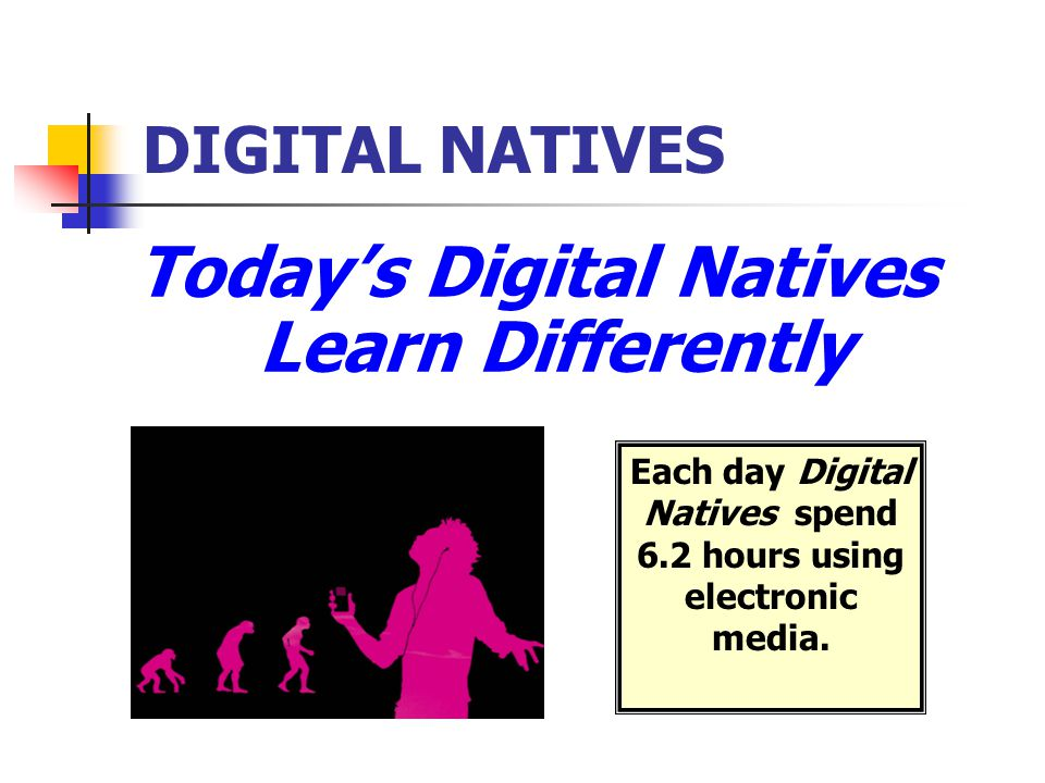 Today's Digital Natives Learn Differently
