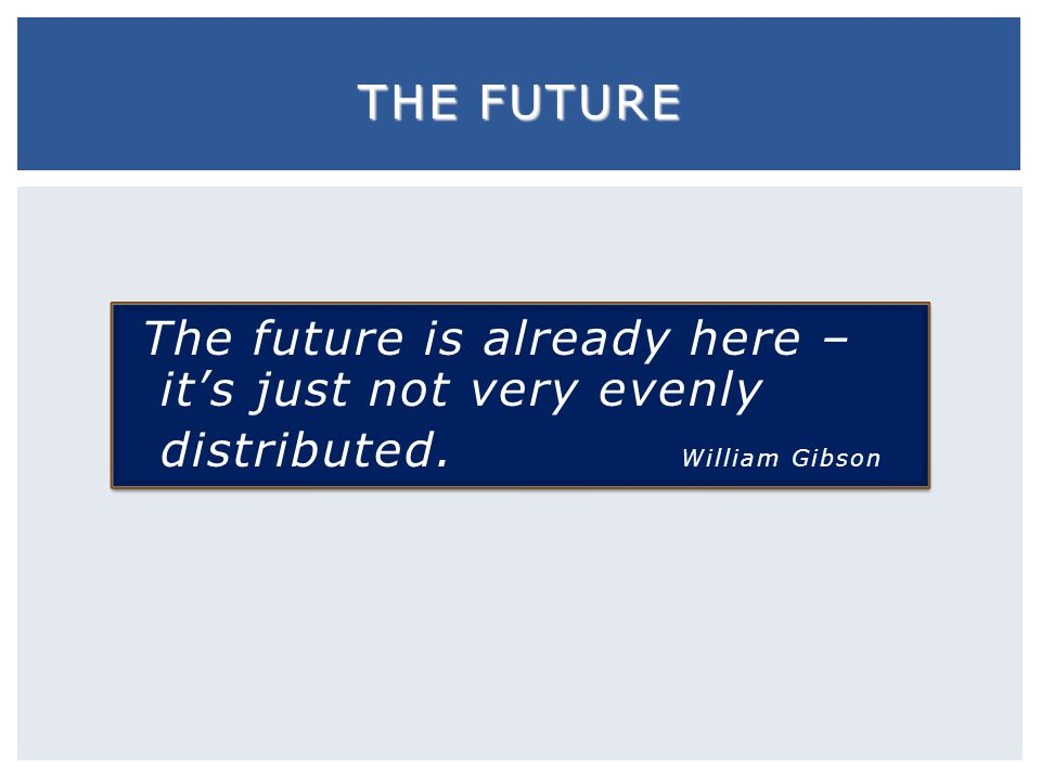 The Future The future is already here – it's just not very evenly distributed. William Gibson.