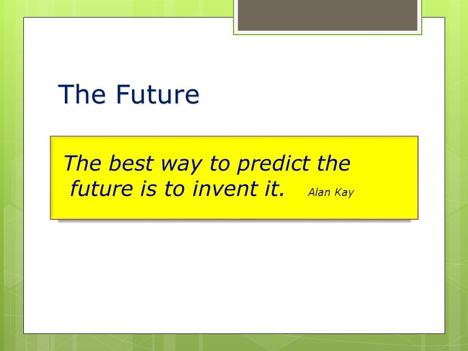 The Future The best way to predict the future is to invent it. Alan Kay