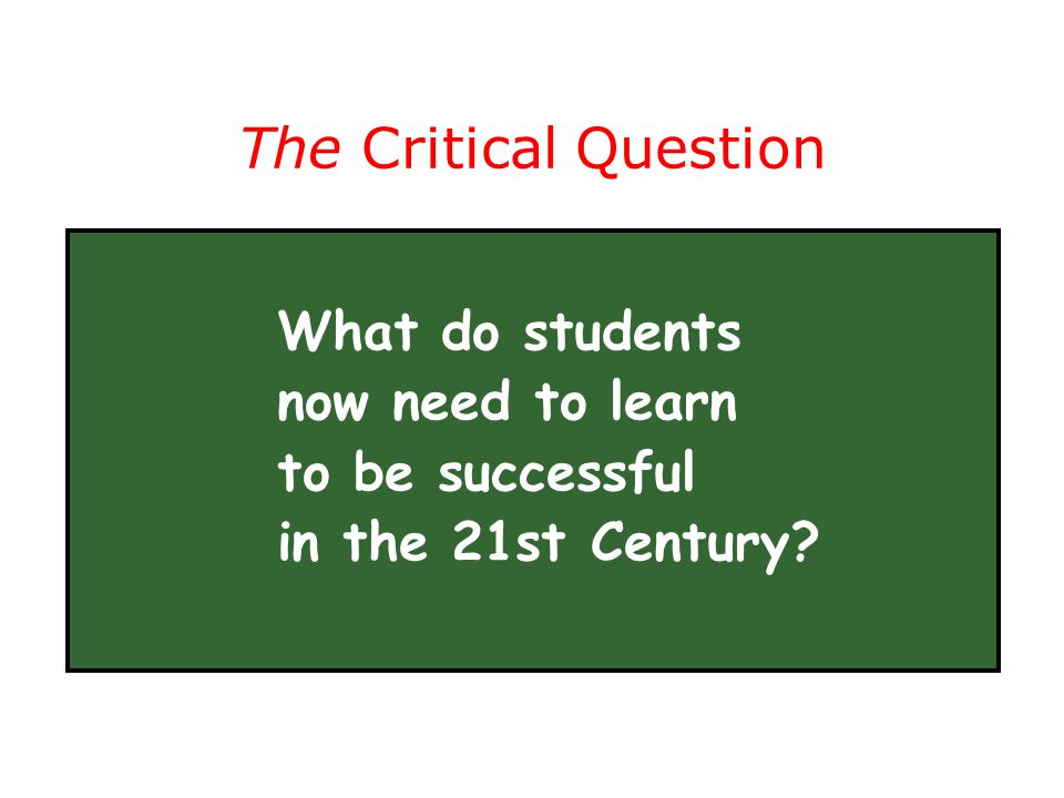 The Critical Question What do students now need to learn