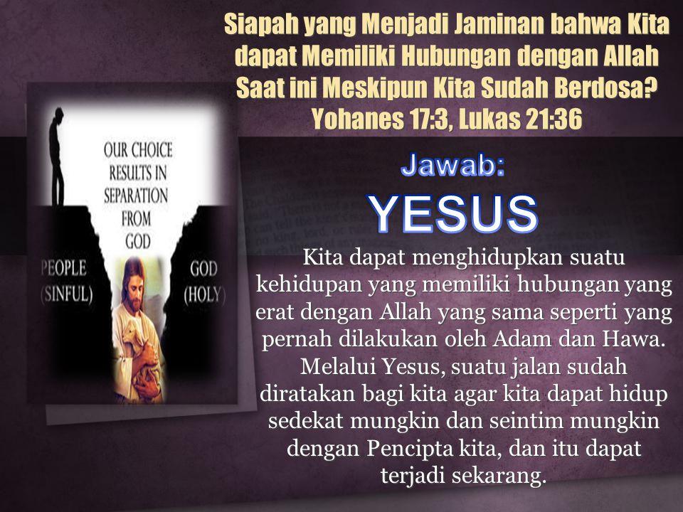 Siapah yang Menjadi Jaminan bahwa Kita dapat Memiliki Hubungan dengan Allah Saat ini Meskipun Kita Sudah Berdosa Yohanes 17:3, Lukas 21:36