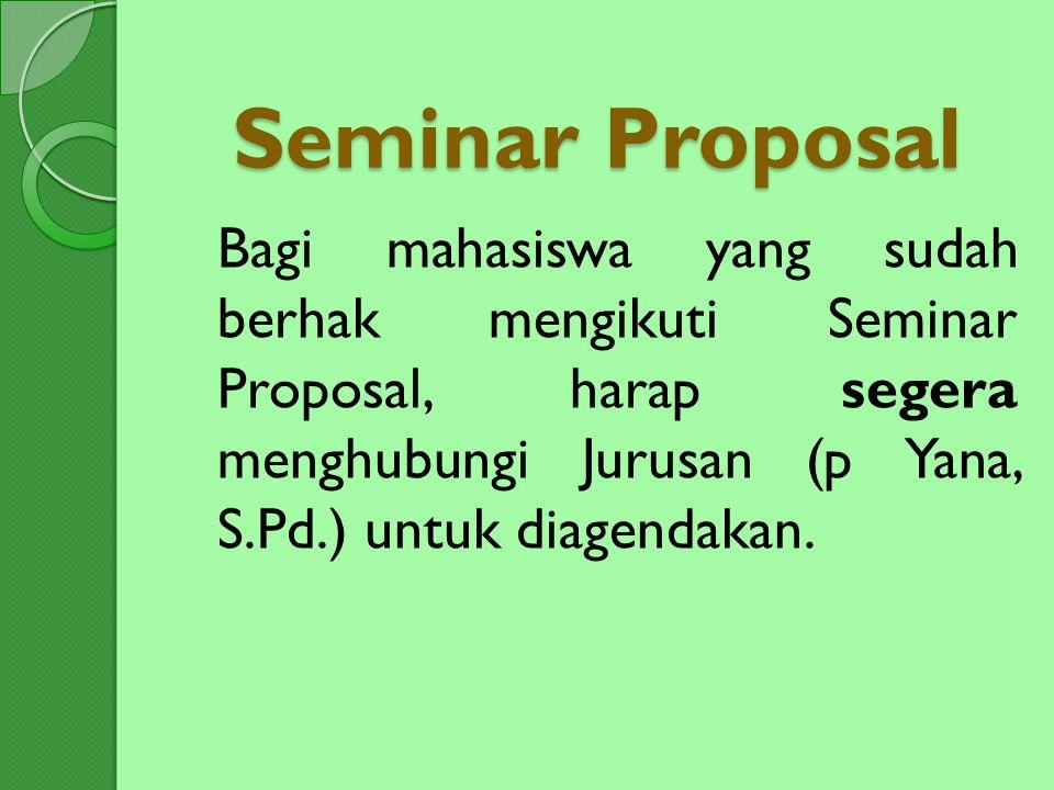 Seminar Proposal Bagi mahasiswa yang sudah berhak mengikuti Seminar Proposal, harap segera menghubungi Jurusan (p Yana, S.Pd.) untuk diagendakan.