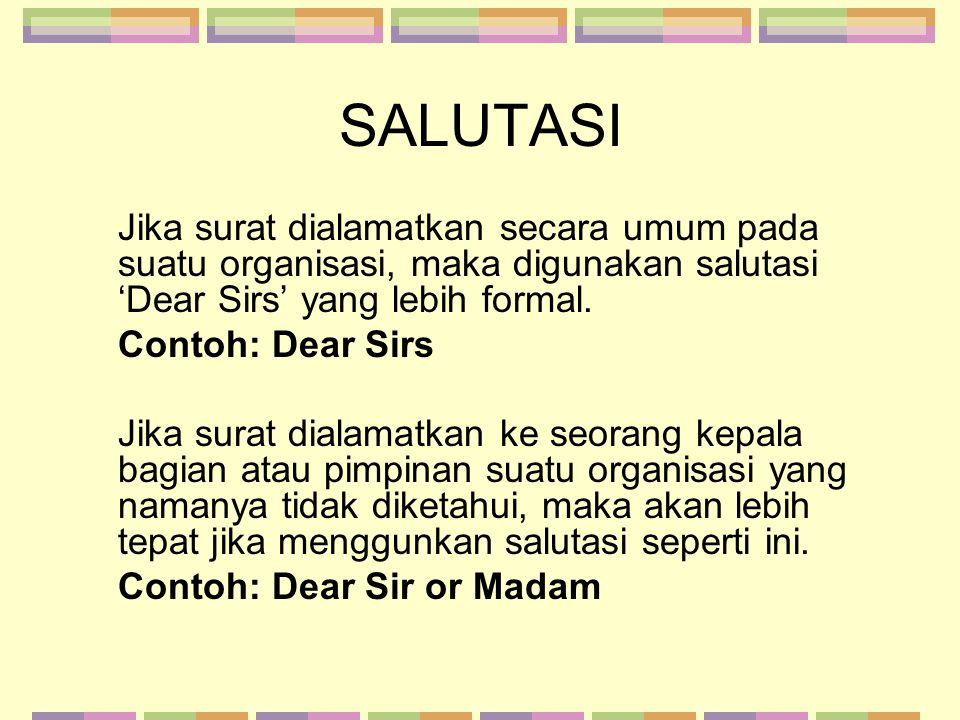 SALUTASI Jika surat dialamatkan secara umum pada suatu organisasi, maka digunakan salutasi 'Dear Sirs' yang lebih formal.