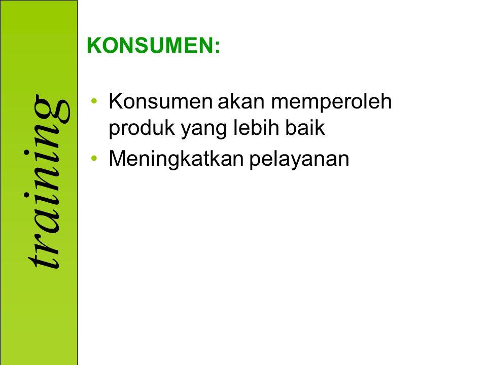 KONSUMEN: Konsumen akan memperoleh produk yang lebih baik Meningkatkan pelayanan