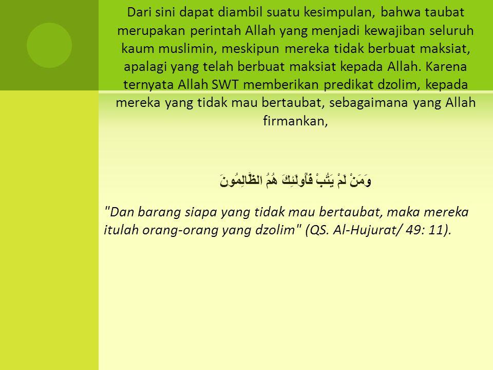 Dari sini dapat diambil suatu kesimpulan, bahwa taubat merupakan perintah Allah yang menjadi kewajiban seluruh kaum muslimin, meskipun mereka tidak berbuat maksiat, apalagi yang telah berbuat maksiat kepada Allah.