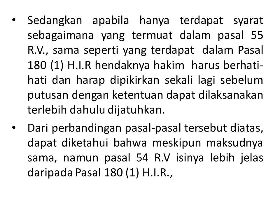 Sedangkan apabila hanya terdapat syarat sebagaimana yang termuat dalam pasal 55 R.V., sama seperti yang terdapat dalam Pasal 180 (1) H.I.R hendaknya hakim harus berhati-hati dan harap dipikirkan sekali lagi sebelum putusan dengan ketentuan dapat dilaksanakan terlebih dahulu dijatuhkan.