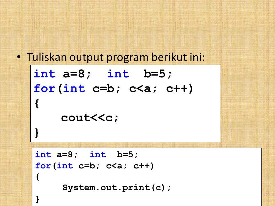 Tuliskan output program berikut ini: int a=8; int b=5;