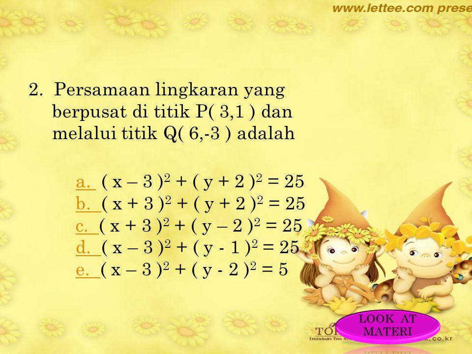 2. Persamaan lingkaran yang berpusat di titik P( 3,1 ) dan melalui titik Q( 6,-3 ) adalah a. ( x – 3 )2 + ( y + 2 )2 = 25 b. ( x + 3 )2 + ( y + 2 )2 = 25 c. ( x + 3 )2 + ( y – 2 )2 = 25 d. ( x – 3 )2 + ( y - 1 )2 = 25 e. ( x – 3 )2 + ( y - 2 )2 = 5