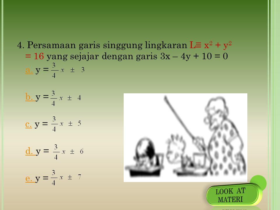 4. Persamaan garis singgung lingkaran L≡ x2 + y2 = 16 yang sejajar dengan garis 3x – 4y + 10 = 0 a. y = b. y = c. y = d. y = e. y =