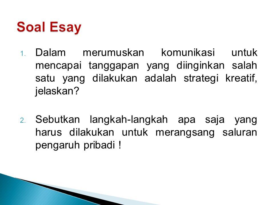 Soal Esay Dalam merumuskan komunikasi untuk mencapai tanggapan yang diinginkan salah satu yang dilakukan adalah strategi kreatif, jelaskan