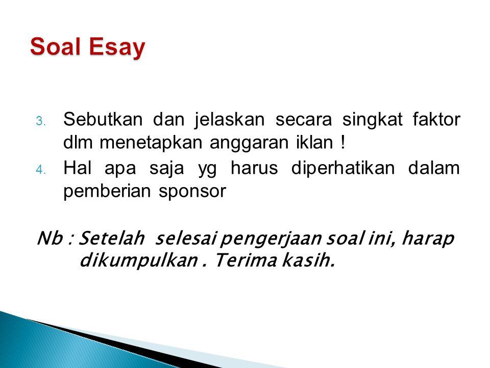 Soal Esay Sebutkan dan jelaskan secara singkat faktor dlm menetapkan anggaran iklan ! Hal apa saja yg harus diperhatikan dalam pemberian sponsor.