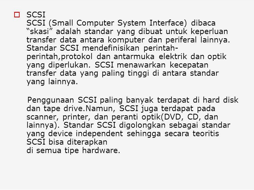 SCSI SCSI (Small Computer System Interface) dibaca skasi adalah standar yang dibuat untuk keperluan transfer data antara komputer dan periferal lainnya. Standar SCSI mendefinisikan perintah-perintah,protokol dan antarmuka elektrik dan optik yang diperlukan. SCSI menawarkan kecepatan transfer data yang paling tinggi di antara standar yang lainnya.