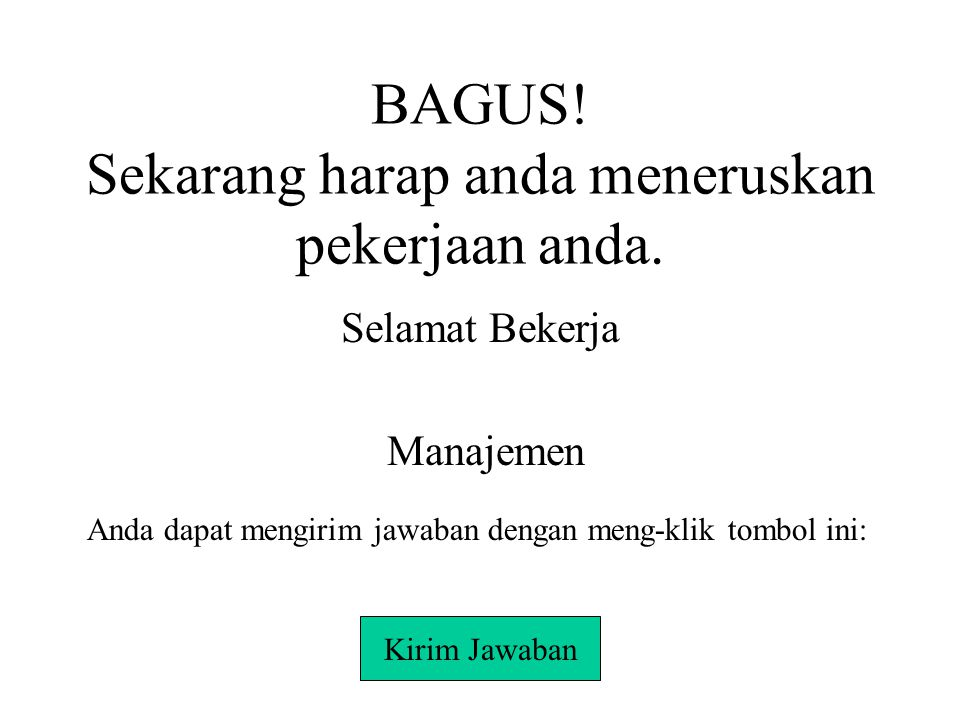 BAGUS! Sekarang harap anda meneruskan pekerjaan anda.