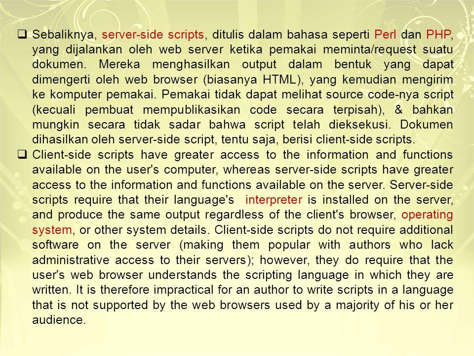Sebaliknya, server-side scripts, ditulis dalam bahasa seperti Perl dan PHP, yang dijalankan oleh web server ketika pemakai meminta/request suatu dokumen. Mereka menghasilkan output dalam bentuk yang dapat dimengerti oleh web browser (biasanya HTML), yang kemudian mengirim ke komputer pemakai. Pemakai tidak dapat melihat source code-nya script (kecuali pembuat mempublikasikan code secara terpisah), & bahkan mungkin secara tidak sadar bahwa script telah dieksekusi. Dokumen dihasilkan oleh server-side script, tentu saja, berisi client-side scripts.
