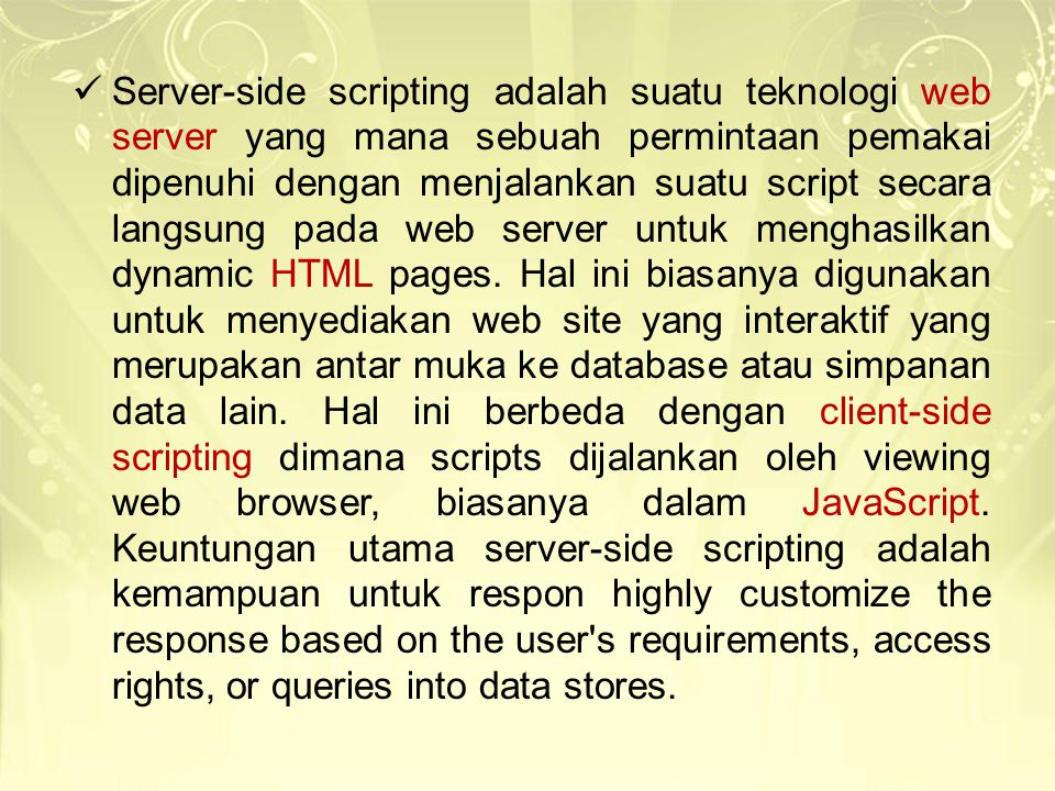 Server-side scripting adalah suatu teknologi web server yang mana sebuah permintaan pemakai dipenuhi dengan menjalankan suatu script secara langsung pada web server untuk menghasilkan dynamic HTML pages.