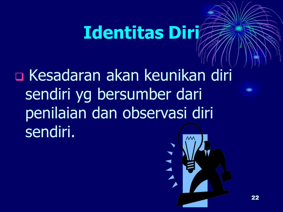 Identitas Diri Kesadaran akan keunikan diri sendiri yg bersumber dari penilaian dan observasi diri sendiri.