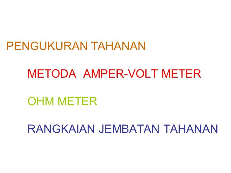 PENGUKURAN TAHANAN METODA AMPER-VOLT METER OHM METER RANGKAIAN JEMBATAN TAHANAN