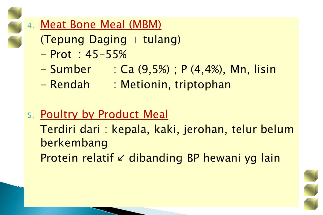 Meat Bone Meal (MBM) (Tepung Daging + tulang) - Prot : 45-55% - Sumber : Ca (9,5%) ; P (4,4%), Mn, lisin.