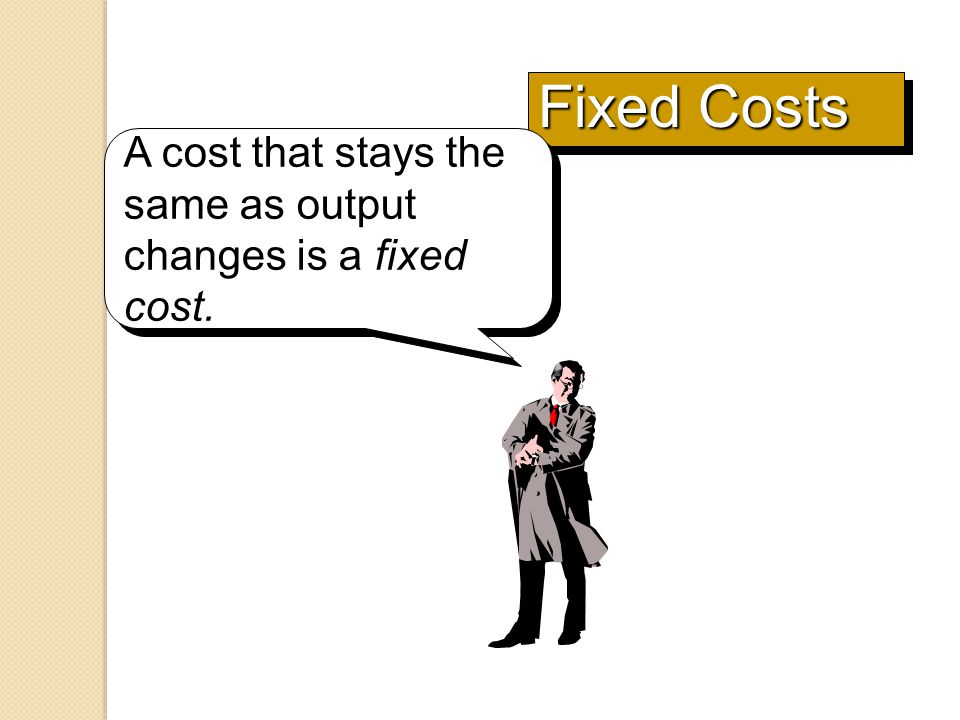 Fixed Costs A cost that stays the same as output changes is a fixed cost.