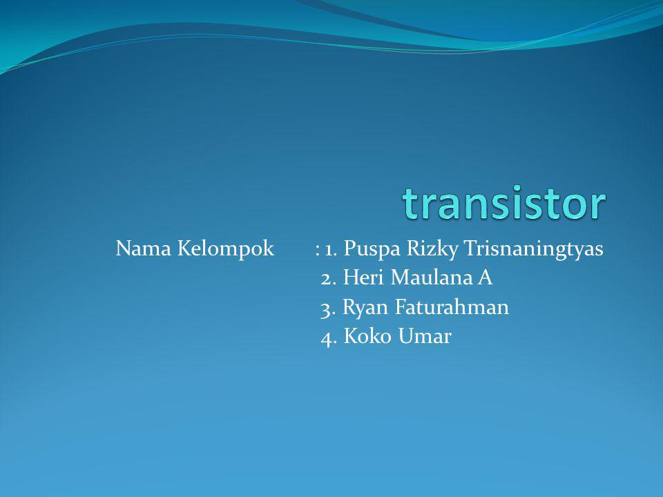 transistor Nama Kelompok : 1. Puspa Rizky Trisnaningtyas