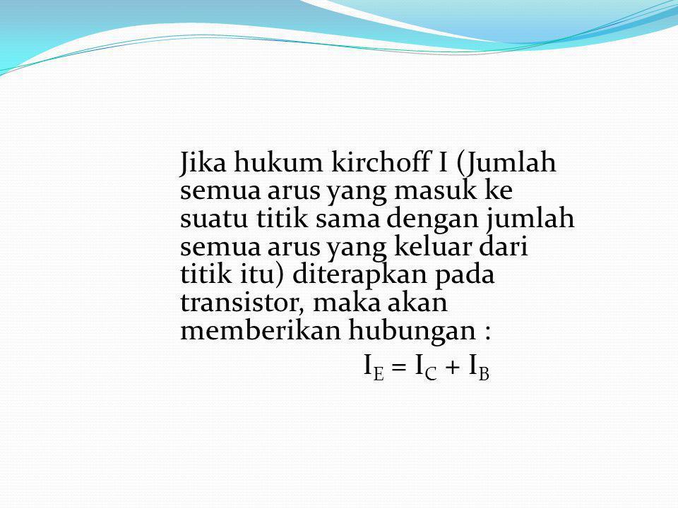 Jika hukum kirchoff I (Jumlah semua arus yang masuk ke suatu titik sama dengan jumlah semua arus yang keluar dari titik itu) diterapkan pada transistor, maka akan memberikan hubungan :