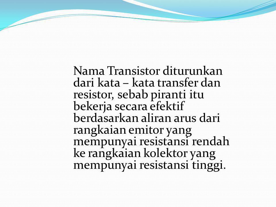 Nama Transistor diturunkan dari kata – kata transfer dan resistor, sebab piranti itu bekerja secara efektif berdasarkan aliran arus dari rangkaian emitor yang mempunyai resistansi rendah ke rangkaian kolektor yang mempunyai resistansi tinggi.