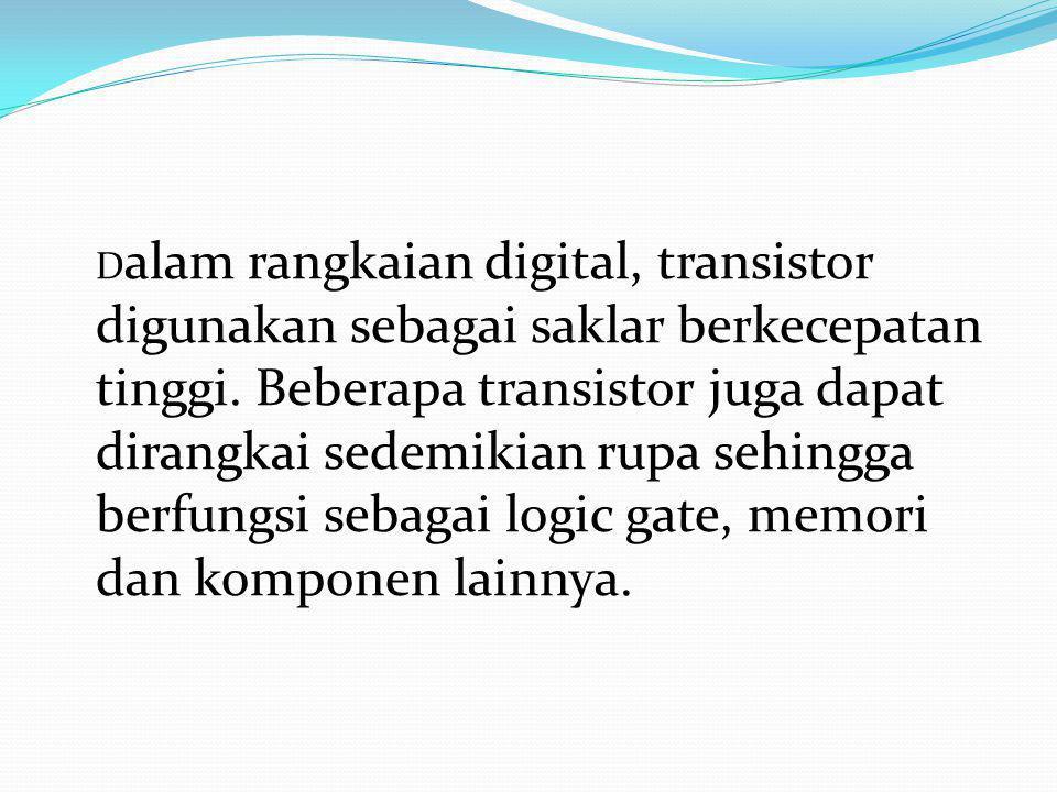 Dalam rangkaian digital, transistor digunakan sebagai saklar berkecepatan tinggi.