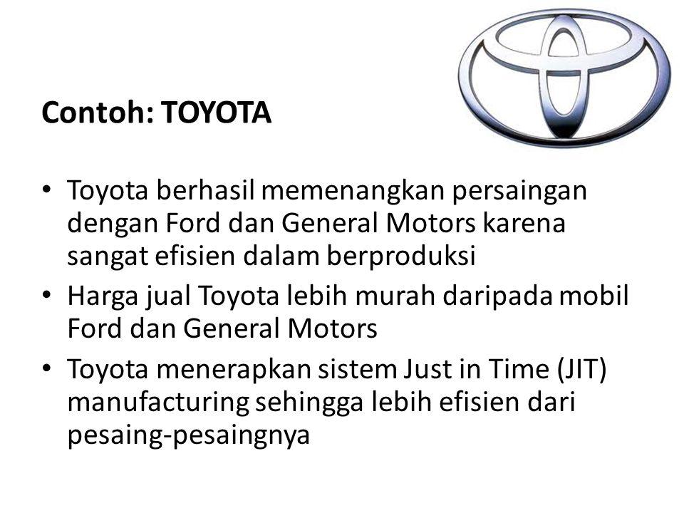 Contoh: TOYOTA Toyota berhasil memenangkan persaingan dengan Ford dan General Motors karena sangat efisien dalam berproduksi.